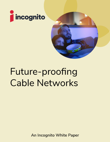 Incognito_WhitePaper_Future-proofing-cable-networks